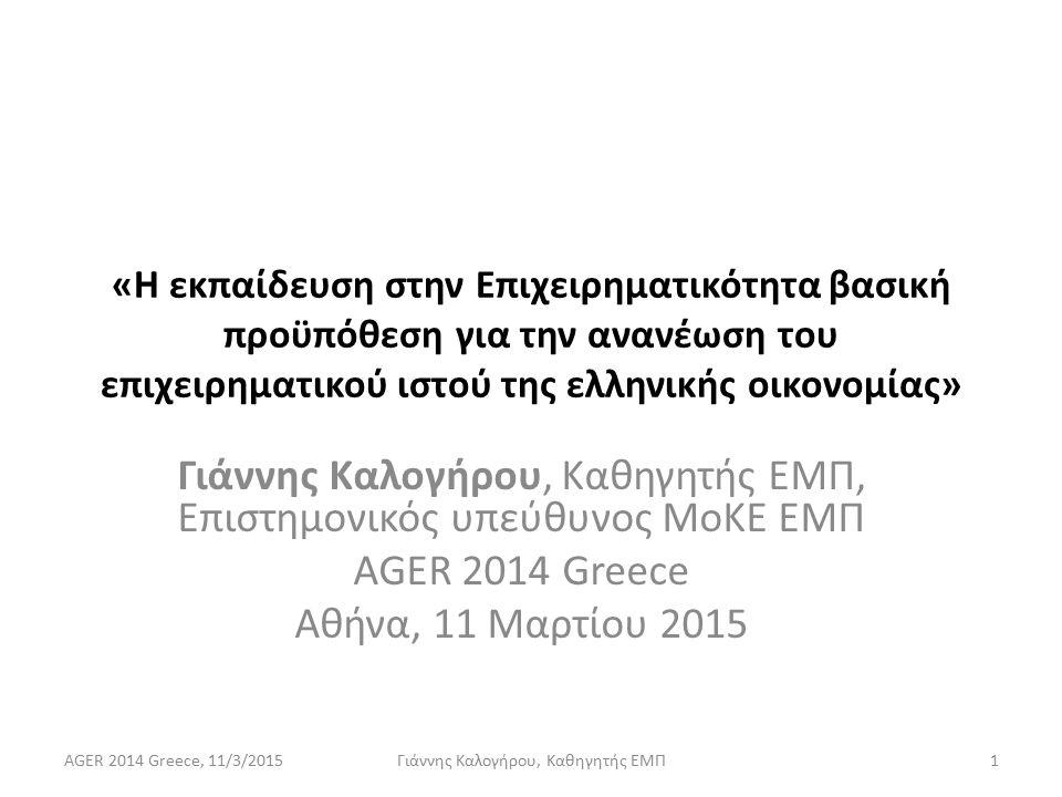 «Η εκπαίδευση στην Επιχειρηματικότητα βασική προϋπόθεση για την ανανέωση του επιχειρηματικού ιστού της ελληνικής οικονομίας» Γιάννης Καλογήρου, Καθηγητής ΕΜΠ, Επιστημονικός υπεύθυνος ΜοΚΕ ΕΜΠ AGER 2014 Greece Αθήνα, 11 Μαρτίου 2015 AGER 2014 Greece, 11/3/20151Γιάννης Καλογήρου, Καθηγητής ΕΜΠ
