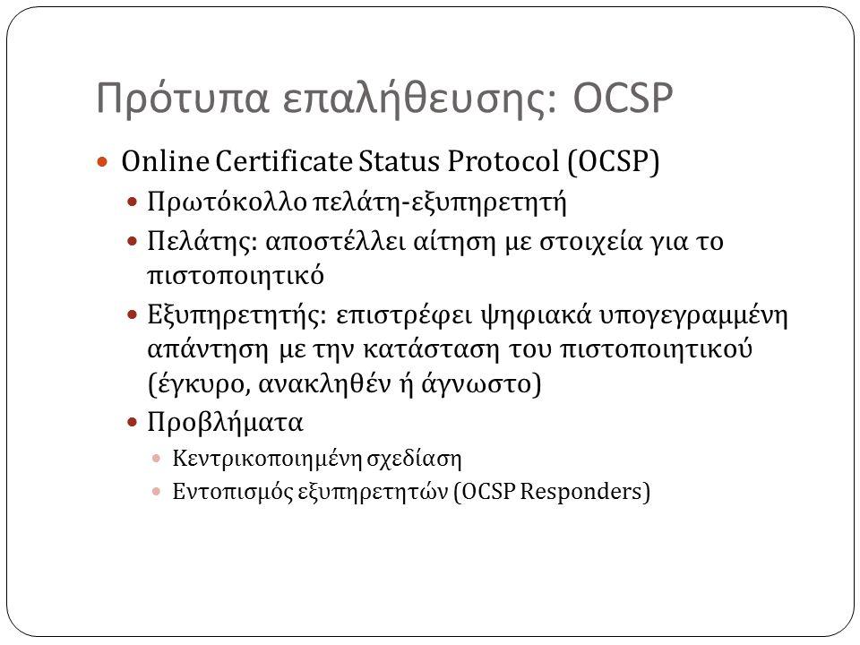 Πρότυπα επαλήθευσης: OCSP Online Certificate Status Protocol (OCSP) Πρωτόκολλο πελάτη-εξυπηρετητή Πελάτης: αποστέλλει αίτηση με στοιχεία για το πιστοποιητικό Εξυπηρετητής: επιστρέφει ψηφιακά υπογεγραμμένη απάντηση με την κατάσταση του πιστοποιητικού (έγκυρο, ανακληθέν ή άγνωστο) Προβλήματα Κεντρικοποιημένη σχεδίαση Εντοπισμός εξυπηρετητών (OCSP Responders)