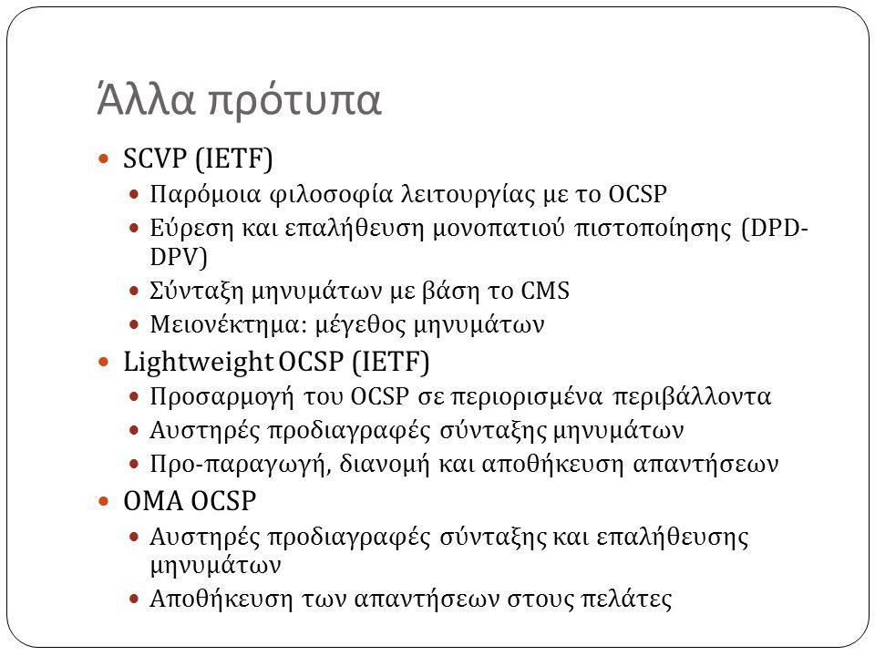 Άλλα πρότυπα SCVP (IETF) Παρόμοια φιλοσοφία λειτουργίας με το OCSP Εύρεση και επαλήθευση μονοπατιού πιστοποίησης (DPD- DPV) Σύνταξη μηνυμάτων με βάση το CMS Μειονέκτημα: μέγεθος μηνυμάτων Lightweight OCSP (IETF) Προσαρμογή του OCSP σε περιορισμένα περιβάλλοντα Αυστηρές προδιαγραφές σύνταξης μηνυμάτων Προ-παραγωγή, διανομή και αποθήκευση απαντήσεων OMA OCSP Αυστηρές προδιαγραφές σύνταξης και επαλήθευσης μηνυμάτων Αποθήκευση των απαντήσεων στους πελάτες