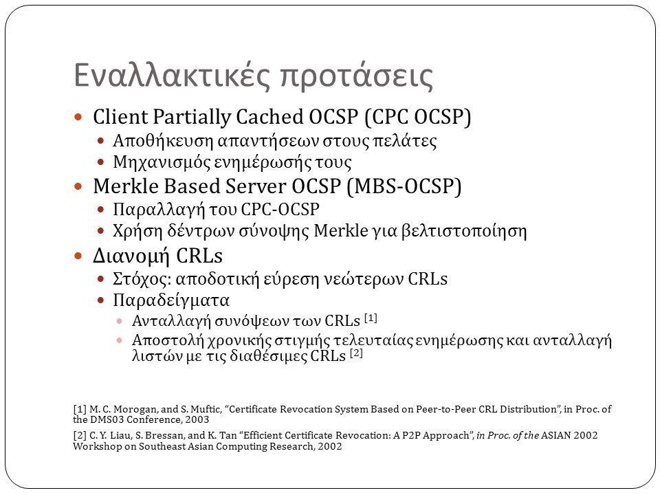 Εναλλακτικές προτάσεις Client Partially Cached OCSP (CPC OCSP) Αποθήκευση απαντήσεων στους πελάτες Μηχανισμός ενημέρωσής τους Merkle Based Server OCSP (MBS-OCSP) Παραλλαγή του CPC-OCSP Χρήση δέντρων σύνοψης Merkle για βελτιστοποίηση Διανομή CRLs Στόχος: αποδοτική εύρεση νεώτερων CRLs Παραδείγματα Ανταλλαγή συνόψεων των CRLs [1] Αποστολή χρονικής στιγμής τελευταίας ενημέρωσης και ανταλλαγή λιστών με τις διαθέσιμες CRLs [2] [1] M.