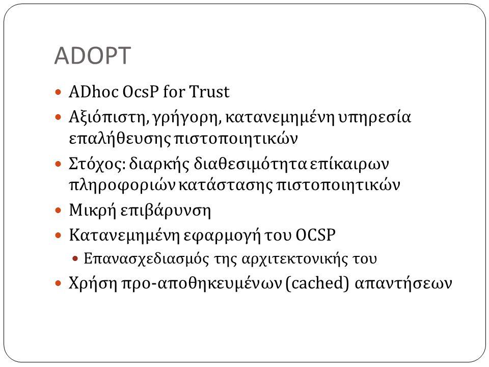 ADOPT ADhoc OcsP for Trust Αξιόπιστη, γρήγορη, κατανεμημένη υπηρεσία επαλήθευσης πιστοποιητικών Στόχος: διαρκής διαθεσιμότητα επίκαιρων πληροφοριών κατάστασης πιστοποιητικών Μικρή επιβάρυνση Κατανεμημένη εφαρμογή του OCSP Επανασχεδιασμός της αρχιτεκτονικής του Χρήση προ-αποθηκευμένων (cached) απαντήσεων