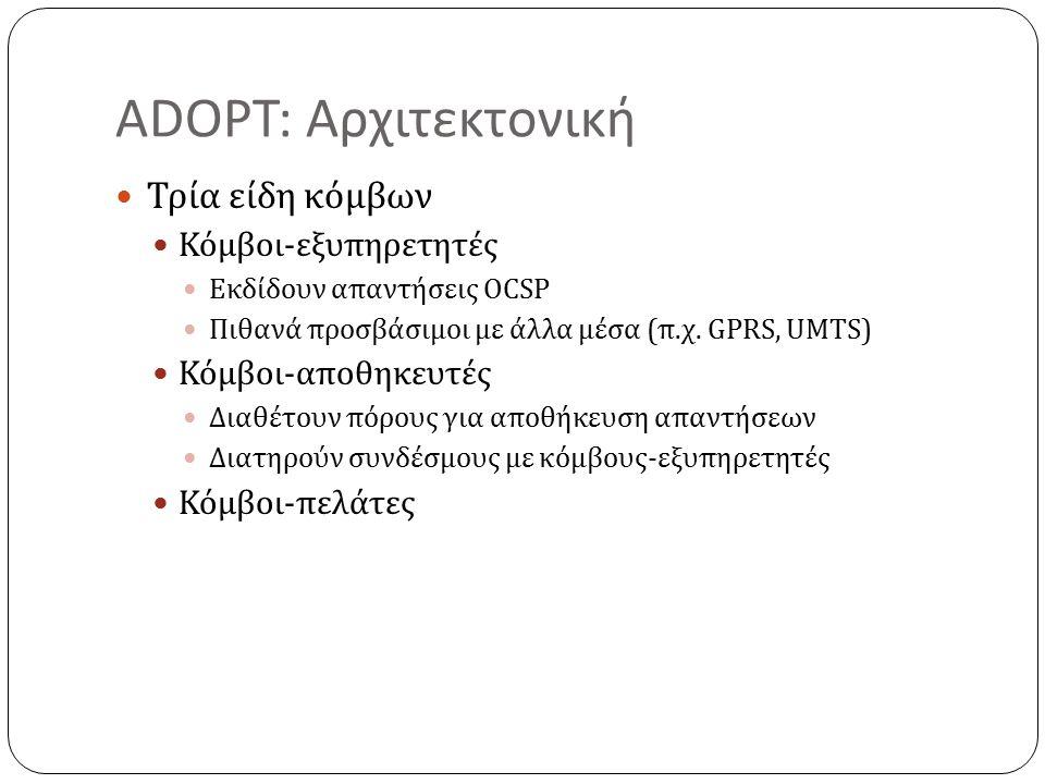 ADOPT: Αρχιτεκτονική Τρία είδη κόμβων Κόμβοι-εξυπηρετητές Εκδίδουν απαντήσεις OCSP Πιθανά προσβάσιμοι με άλλα μέσα (π.χ.