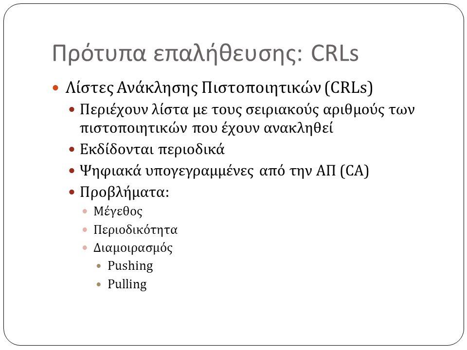 Πρότυπα επαλήθευσης: CRLs Λίστες Ανάκλησης Πιστοποιητικών (CRLs) Περιέχουν λίστα με τους σειριακούς αριθμούς των πιστοποιητικών που έχουν ανακληθεί Εκδίδονται περιοδικά Ψηφιακά υπογεγραμμένες από την ΑΠ (CA) Προβλήματα: Μέγεθος Περιοδικότητα Διαμοιρασμός Pushing Pulling