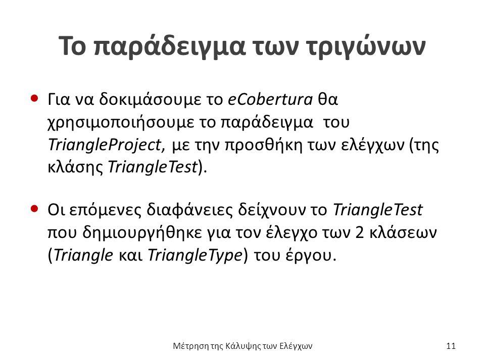 Το παράδειγμα των τριγώνων Για να δοκιμάσουμε το eCobertura θα χρησιμοποιήσουμε το παράδειγμα του TriangleProject, με την προσθήκη των ελέγχων (της κλάσης TriangleTest).