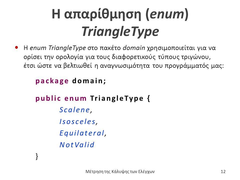 Η απαρίθμηση (enum) TriangleType Η enum TriangleType στο πακέτο domain χρησιμοποιείται για να ορίσει την ορολογία για τους διαφορετικούς τύπους τριγώνου, έτσι ώστε να βελτιωθεί η αναγνωσιμότητα του προγράμματός μας: package domain; public enum TriangleType { Scalene, Isosceles, Equilateral, NotValid } Μέτρηση της Κάλυψης των Ελέγχων12