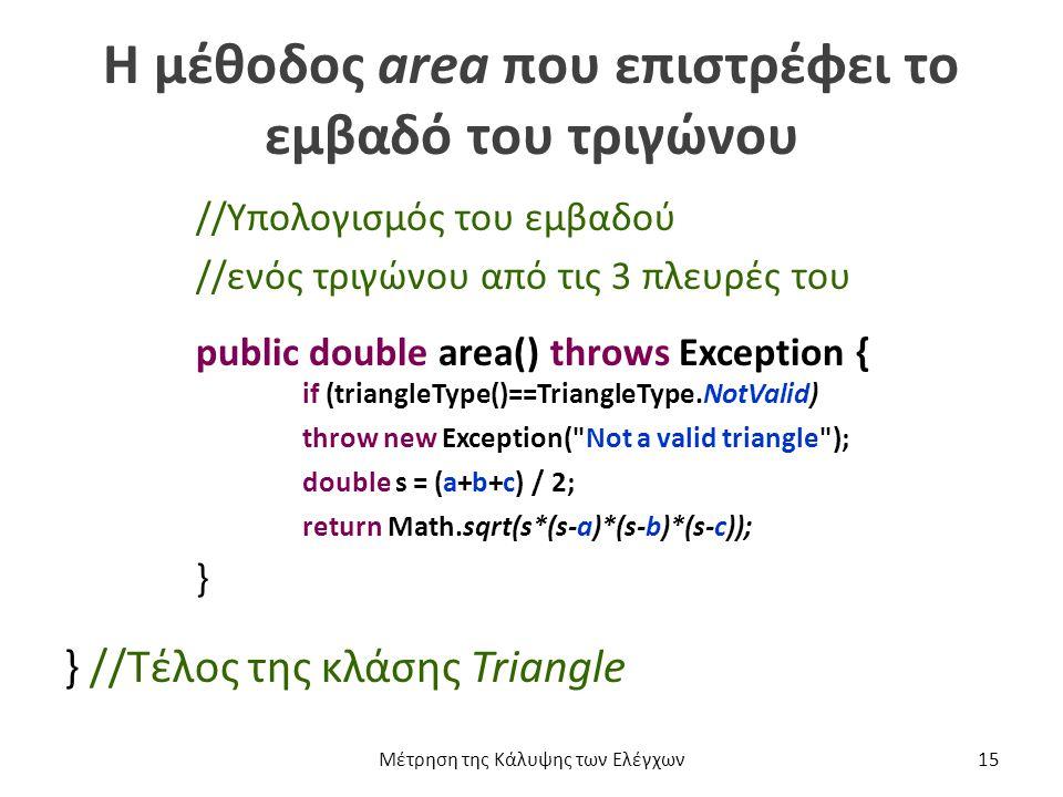 Η μέθοδος area που επιστρέφει το εμβαδό του τριγώνου //Υπολογισμός του εμβαδού //ενός τριγώνου από τις 3 πλευρές του public double area() throws Exception { if (triangleType()==TriangleType.NotValid) throw new Exception( Not a valid triangle ); double s = (a+b+c) / 2; return Math.sqrt(s*(s-a)*(s-b)*(s-c)); } } //Τέλος της κλάσης Triangle Μέτρηση της Κάλυψης των Ελέγχων15