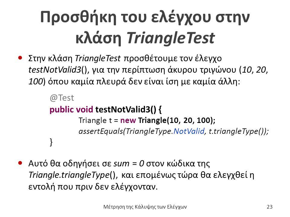 Προσθήκη του ελέγχου στην κλάση TriangleTest Στην κλάση TriangleTest προσθέτουμε τον έλεγχο testNotValid3(), για την περίπτωση άκυρου τριγώνου (10, 20, 100) όπου καμία πλευρά δεν είναι ίση με καμία άλλη: @Test public void testNotValid3() { Triangle t = new Triangle(10, 20, 100); assertEquals(TriangleType.NotValid, t.triangleType()); } Αυτό θα οδηγήσει σε sum = 0 στον κώδικα της Triangle.triangleType(), και επομένως τώρα θα ελεγχθεί η εντολή που πριν δεν ελέγχονταν.