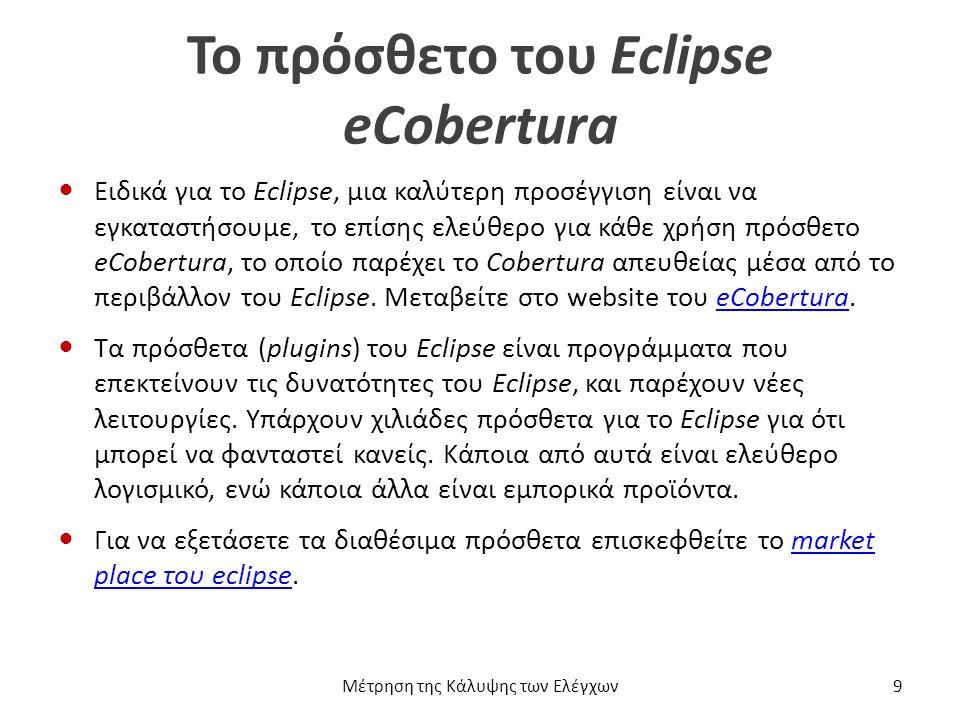Το πρόσθετο του Eclipse eCobertura Ειδικά για το Eclipse, μια καλύτερη προσέγγιση είναι να εγκαταστήσουμε, το επίσης ελεύθερο για κάθε χρήση πρόσθετο eCobertura, το οποίο παρέχει το Cobertura απευθείας μέσα από το περιβάλλον του Eclipse.