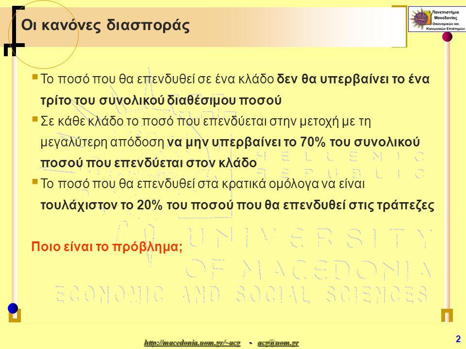 http://macedonia.uom.gr/~acghttp://macedonia.uom.gr/~acg - acg@uom.gr acg@uom.gr http://macedonia.uom.gr/~acgacg@uom.gr 2 Οι κανόνες διασποράς ΤΤο ποσό που θα επενδυθεί σε ένα κλάδο δεν θα υπερβαίνει το ένα τρίτο του συνολικού διαθέσιμου ποσού ΣΣε κάθε κλάδο το ποσό που επενδύεται στην μετοχή με τη μεγαλύτερη απόδοση να μην υπερβαίνει το 70% του συνολικού ποσού που επενδύεται στον κλάδο ΤΤο ποσό που θα επενδυθεί στα κρατικά ομόλογα να είναι τουλάχιστον το 20% του ποσού που θα επενδυθεί στις τράπεζες Ποιο είναι το πρόβλημα;