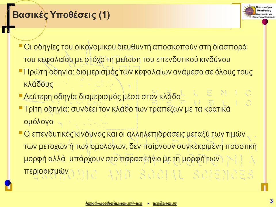 http://macedonia.uom.gr/~acghttp://macedonia.uom.gr/~acg - acg@uom.gr acg@uom.gr http://macedonia.uom.gr/~acgacg@uom.gr 3 Βασικές Υποθέσεις (1)  Οι οδηγίες του οικονομικού διευθυντή αποσκοπούν στη διασπορά του κεφαλαίου με στόχο τη μείωση του επενδυτικού κινδύνου  Πρώτη οδηγία: διαμερισμός των κεφαλαίων ανάμεσα σε όλους τους κλάδους  Δεύτερη οδηγία διαμερισμός μέσα στον κλάδο  Τρίτη οδηγία: συνδέει τον κλάδο των τραπεζών με τα κρατικά ομόλογα  Ο επενδυτικός κίνδυνος και οι αλληλεπιδράσεις μεταξύ των τιμών των μετοχών ή των ομολόγων, δεν παίρνουν συγκεκριμένη ποσοτική μορφή αλλά υπάρχουν στο παρασκήνιο με τη μορφή των περιορισμών
