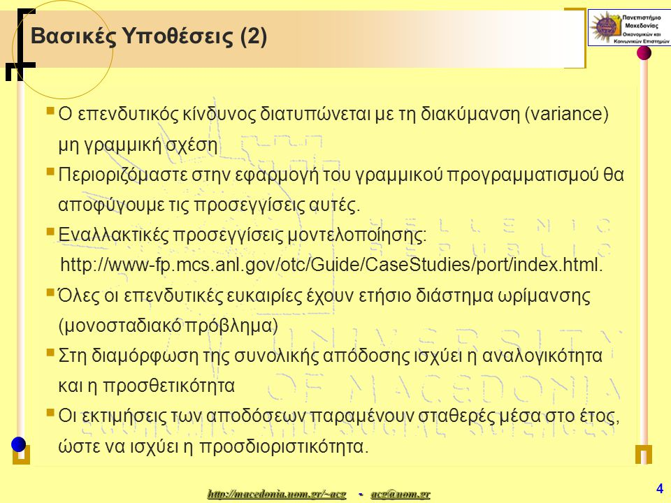 http://macedonia.uom.gr/~acghttp://macedonia.uom.gr/~acg - acg@uom.gr acg@uom.gr http://macedonia.uom.gr/~acgacg@uom.gr 4 Βασικές Υποθέσεις (2)  Ο επενδυτικός κίνδυνος διατυπώνεται με τη διακύμανση (variance) μη γραμμική σχέση  Περιοριζόμαστε στην εφαρμογή του γραμμικού προγραμματισμού θα αποφύγουμε τις προσεγγίσεις αυτές.