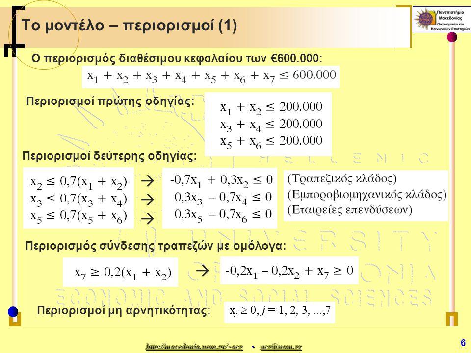 http://macedonia.uom.gr/~acghttp://macedonia.uom.gr/~acg - acg@uom.gr acg@uom.gr http://macedonia.uom.gr/~acgacg@uom.gr 6 Το μοντέλο – περιορισμοί (1) Αντικειμενική Συνάρτηση: Περιορισμοί πρώτης οδηγίας: Περιορισμοί δεύτερης οδηγίας: Ο περιορισμός διαθέσιμου κεφαλαίου των €600.000:  Περιορισμοί μη αρνητικότητας: Περιορισμός σύνδεσης τραπεζών με ομόλογα: 