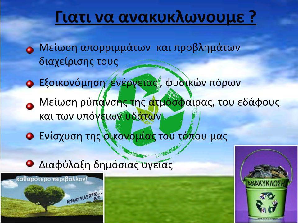 Γιατι να ανακυκλωνουμε ? Μείωση απορριμμάτων και προβλημάτων διαχείρισης τους Εξοικονόμηση ενέργειας, φυσικών πόρων Μείωση ρύπανσης της ατμόσφαιρας, τ