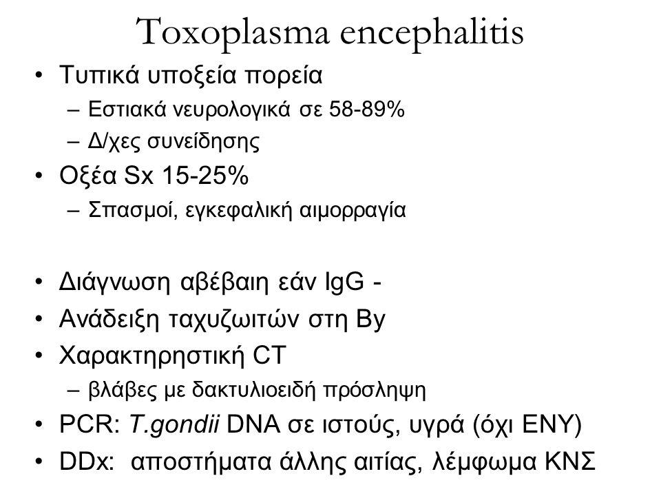 Toxoplasma encephalitis Τυπικά υποξεία πορεία –Εστιακά νευρολογικά σε 58-89% –Δ/χες συνείδησης Οξέα Sx 15-25% –Σπασμοί, εγκεφαλική αιμορραγία Διάγνωση