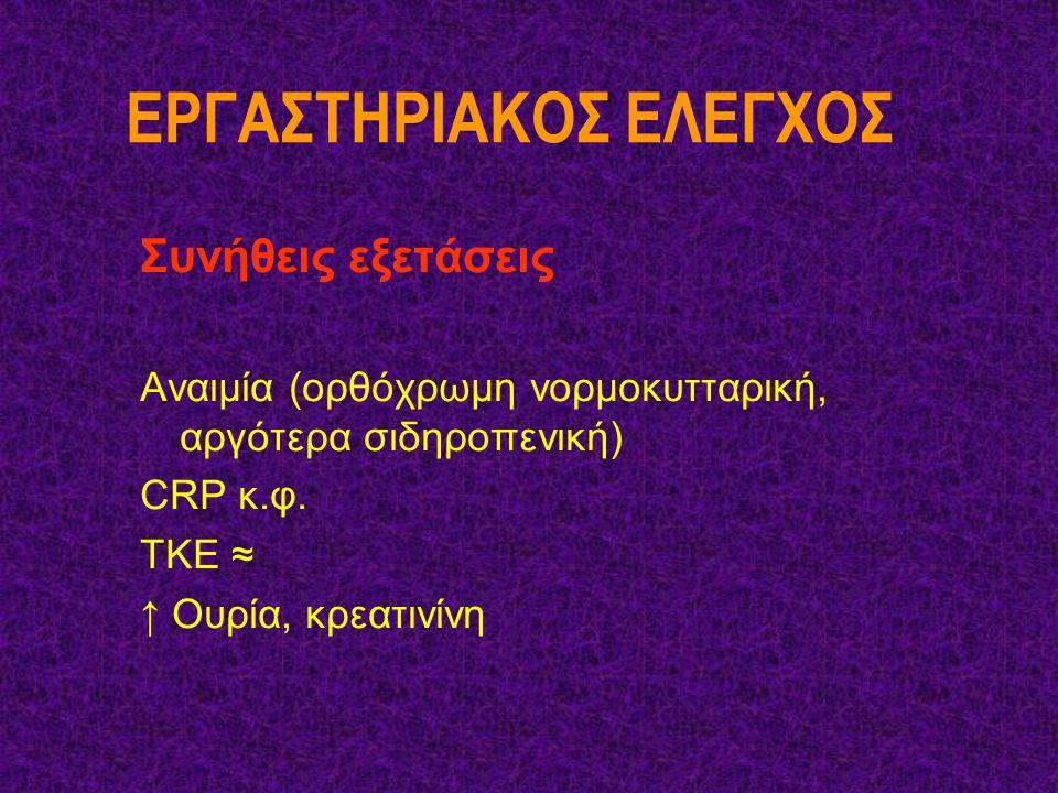 ΕΡΓΑΣΤΗΡΙΑΚΟΣ ΕΛΕΓΧΟΣ Συνήθεις εξετάσεις Αναιμία (ορθόχρωμη νορμοκυτταρική, αργότερα σιδηροπενική) CRP κ.φ. ΤΚΕ ≈ ↑ Ουρία, κρεατινίνη