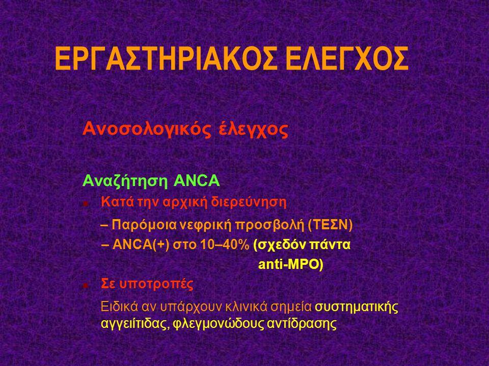 ΕΡΓΑΣΤΗΡΙΑΚΟΣ ΕΛΕΓΧΟΣ Ανοσολογικός έλεγχος Αναζήτηση ANCA Κατά την αρχική διερεύνηση – Παρόμοια νεφρική προσβολή (ΤΕΣΝ) – ANCA(+) στο 10–40% (σχεδόν π