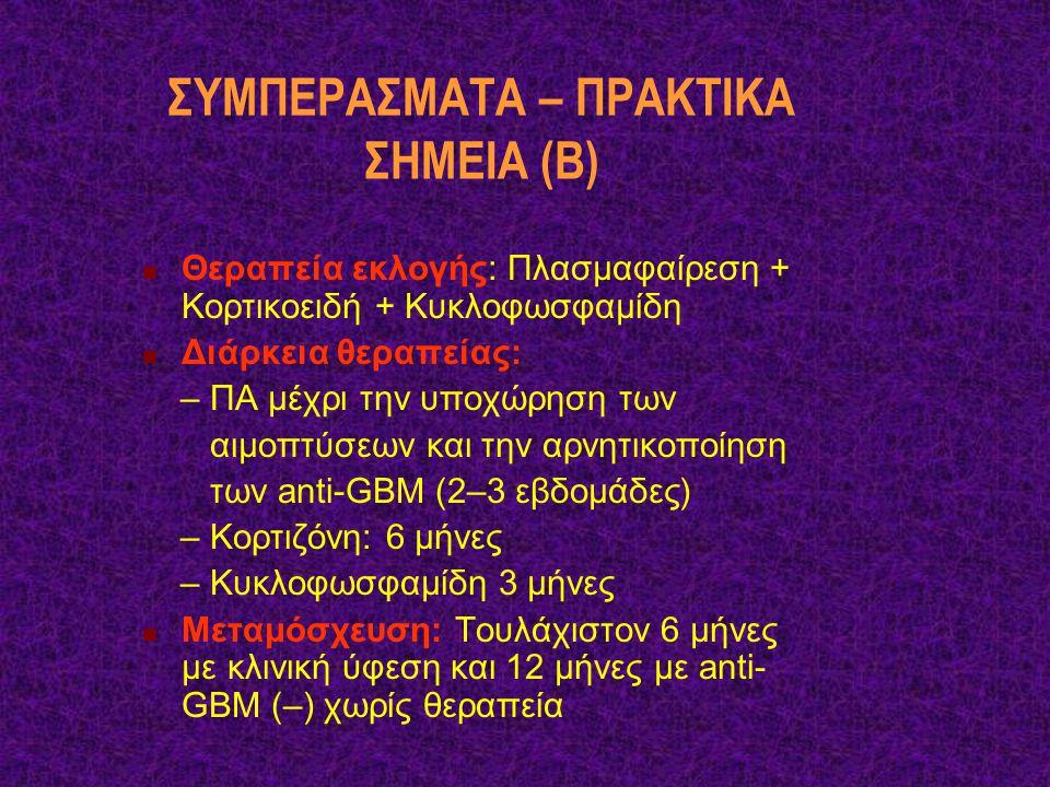 ΣΥΜΠΕΡΑΣΜΑΤΑ – ΠΡΑΚΤΙΚΑ ΣΗΜΕΙΑ (Β) Θεραπεία εκλογής: Πλασμαφαίρεση + Κορτικοειδή + Κυκλοφωσφαμίδη Διάρκεια θεραπείας: – ΠΑ μέχρι την υποχώρηση των αιμ