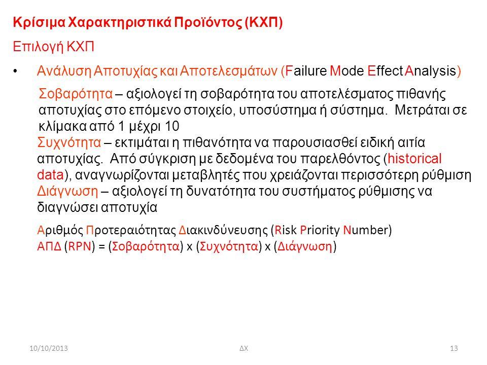 10/10/2013ΔΧ13 Κρίσιμα Χαρακτηριστικά Προϊόντος (ΚΧΠ) Επιλογή ΚΧΠ Ανάλυση Αποτυχίας και Αποτελεσμάτων (Failure Mode Effect Analysis) Σοβαρότητα – αξιολογεί τη σοβαρότητα του αποτελέσματος πιθανής αποτυχίας στο επόμενο στοιχείο, υποσύστημα ή σύστημα.