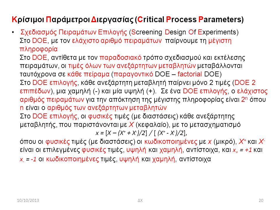 10/10/2013ΔΧ20 Κρίσιμοι Παράμετροι Διεργασίας (Critical Process Parameters) Σχεδιασμός Πειραμάτων Επιλογής (Screening Design Of Experiments) Στο DOE, με τον ελάχιστο αριθμό πειραμάτων παίρνουμε τη μέγιστη πληροφορία Στο DOE, αντίθετα με τον παραδοσιακό τρόπο σχεδιασμού και εκτέλεσης πειραμάτων, οι τιμές όλων των ανεξάρτητων μεταβλητών μεταβάλλονται ταυτόχρονα σε κάθε πείραμα (παραγοντικό DOE – factorial DOE) Στο DOE επιλογής, κάθε ανεξάρτητη μεταβλητή παίρνει μόνο 2 τιμές (DOE 2 επιπέδων), μια χαμηλή (-) και μία υψηλή (+).