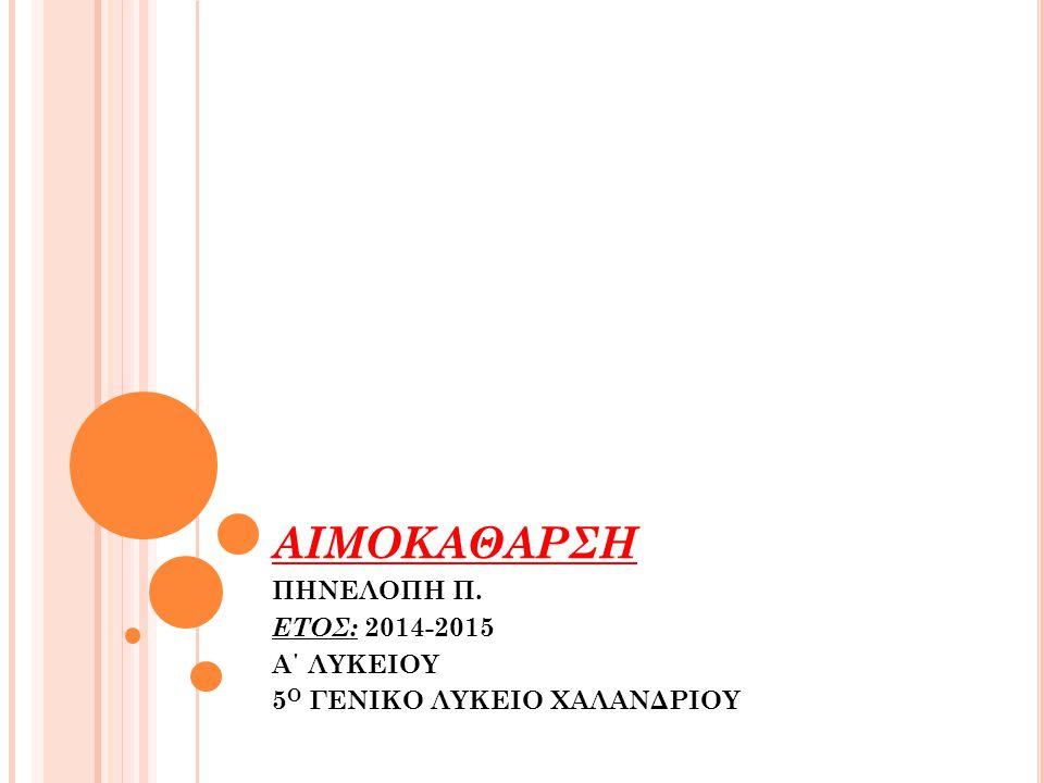 ΑΙΜΟΚΑΘΑΡΣΗ ΠΗΝΕΛΟΠΗ Π. ΕΤΟΣ: 2014-2015 Α΄ ΛΥΚΕΙΟΥ 5 Ο ΓΕΝΙΚΟ ΛΥΚΕΙΟ ΧΑΛΑΝΔΡΙΟΥ
