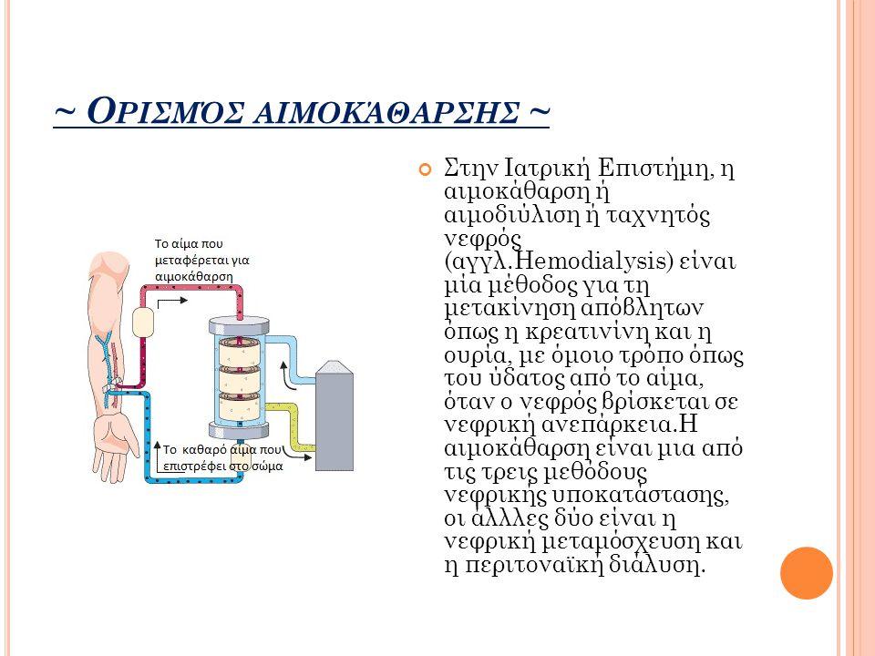 ~ Ο ΡΙΣΜΌΣ ΑΙΜΟΚΆΘΑΡΣΗΣ ~ Στην Ιατρική Επιστήμη, η αιμοκάθαρση ή αιμοδιύλιση ή ταχνητός νεφρός (αγγλ.Hemodialysis) είναι μία μέθοδος για τη μετακίνηση απόβλητων όπως η κρεατινίνη και η ουρία, με όμοιο τρόπο όπως του ύδατος από το αίμα, όταν ο νεφρός βρίσκεται σε νεφρική ανεπάρκεια.Η αιμοκάθαρση είναι μια από τις τρεις μεθόδους νεφρικής υποκατάστασης, οι άλλλες δύο είναι η νεφρική μεταμόσχευση και η περιτοναϊκή διάλυση.