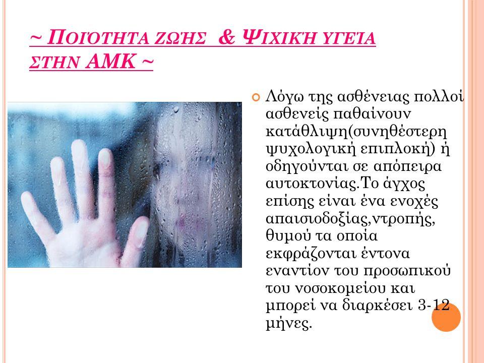 ~ Π ΟΙΌΤΗΤΑ ΖΩΉΣ & Ψ ΙΧΙΚΉ ΥΓΕΊΑ ΣΤΗΝ ΑΜΚ ~ Λόγω της ασθένειας πολλοί ασθενείς παθαίνουν κατάθλιψη(συνηθέστερη ψυχολογική επιπλοκή) ή οδηγούνται σε απόπειρα αυτοκτονίας.Το άγχος επίσης είναι ένα ενοχές απαισιοδοξίας,ντροπής, θυμού τα οποία εκφράζονται έντονα εναντίον του προσωπικού του νοσοκομείου και μπορεί να διαρκέσει 3-12 μήνες.