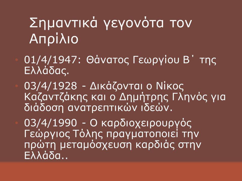 Σημαντικά γεγονότα τον Απρίλιο 01/4/1947: Θάνατος Γεωργίου Β΄ της Ελλάδας.