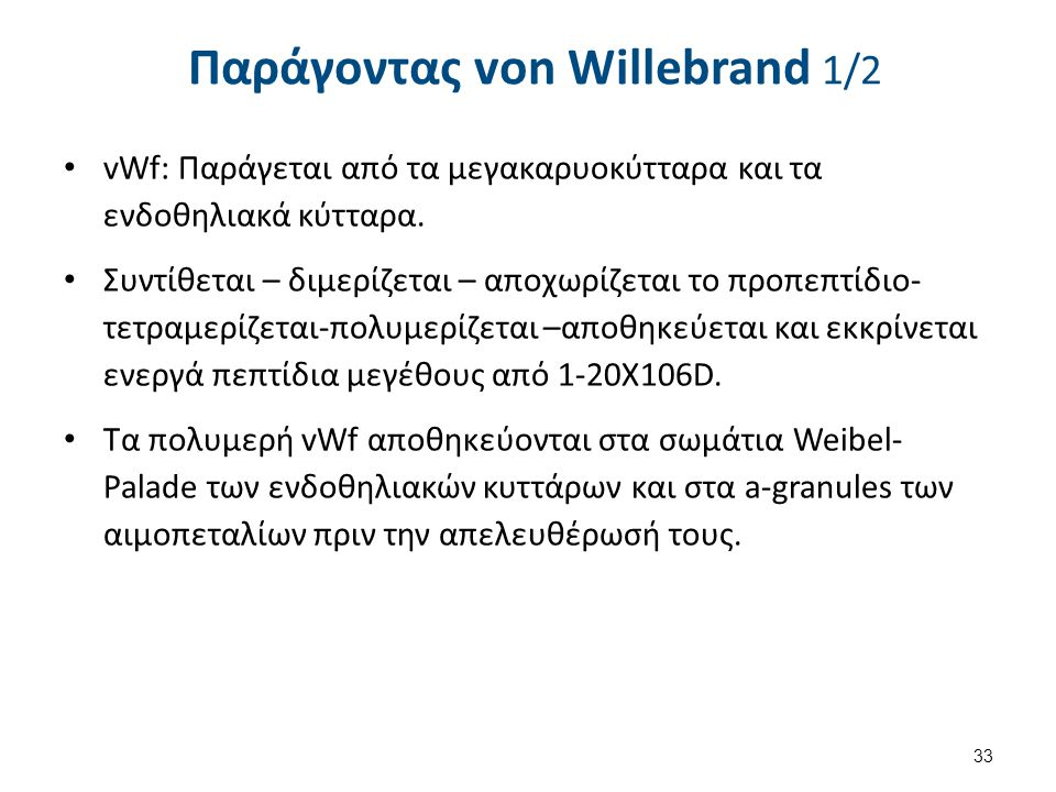 Παράγοντας von Willebrand 1/2 vWf: Παράγεται από τα μεγακαρυοκύτταρα και τα ενδοθηλιακά κύτταρα. Συντίθεται – διμερίζεται – αποχωρίζεται το προπεπτίδι