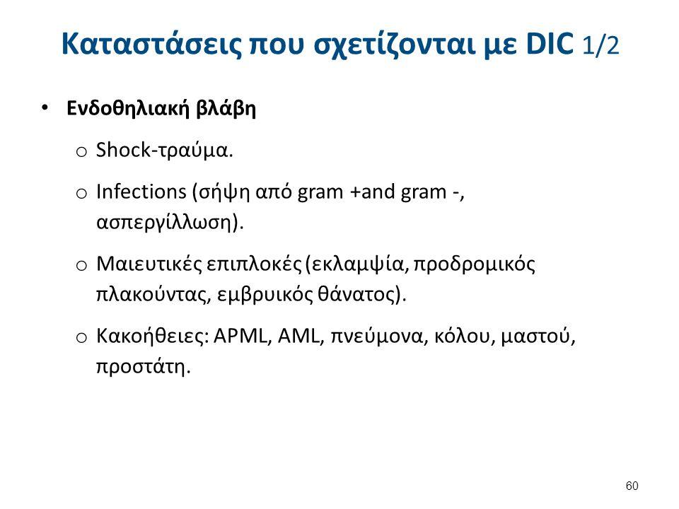 Καταστάσεις που σχετίζονται με DIC 1/2 Ενδοθηλιακή βλάβη o Shock-τραύμα. o Infections (σήψη από gram +and gram -, ασπεργίλλωση). o Μαιευτικές επιπλοκέ