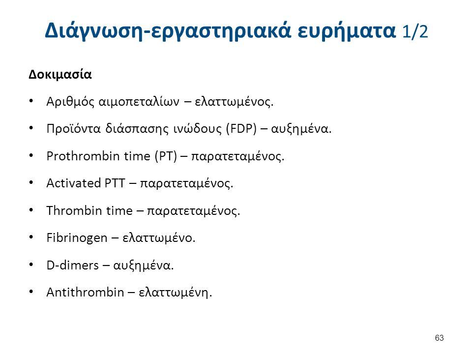 Διάγνωση-εργαστηριακά ευρήματα 1/2 63 Δοκιμασία Αριθμός αιμοπεταλίων – ελαττωμένος. Προϊόντα διάσπασης ινώδους (FDP) – αυξημένα. Prothrombin time (PT)