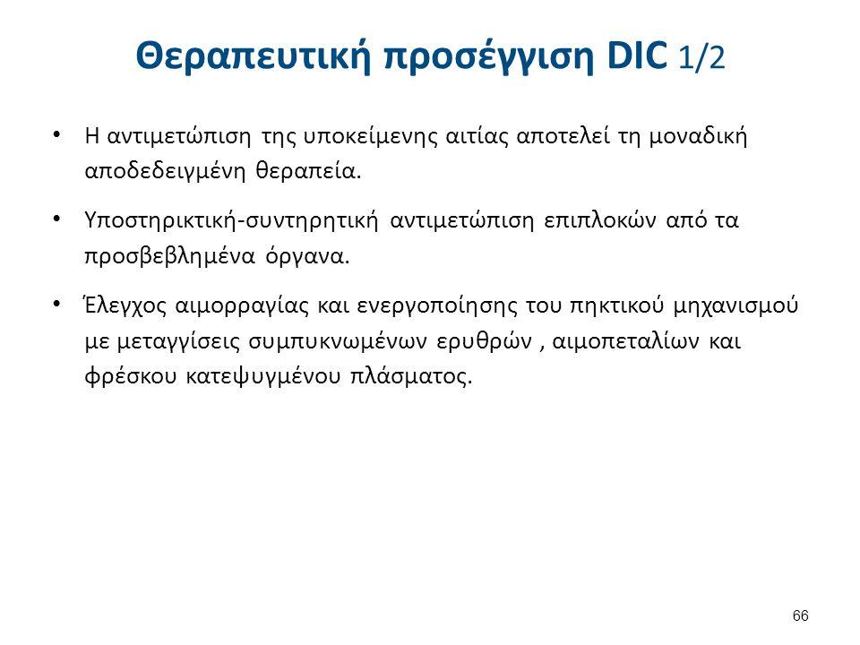 66 Θεραπευτική προσέγγιση DIC 1/2 Η αντιμετώπιση της υποκείμενης αιτίας αποτελεί τη μοναδική αποδεδειγμένη θεραπεία. Υποστηρικτική-συντηρητική αντιμετ