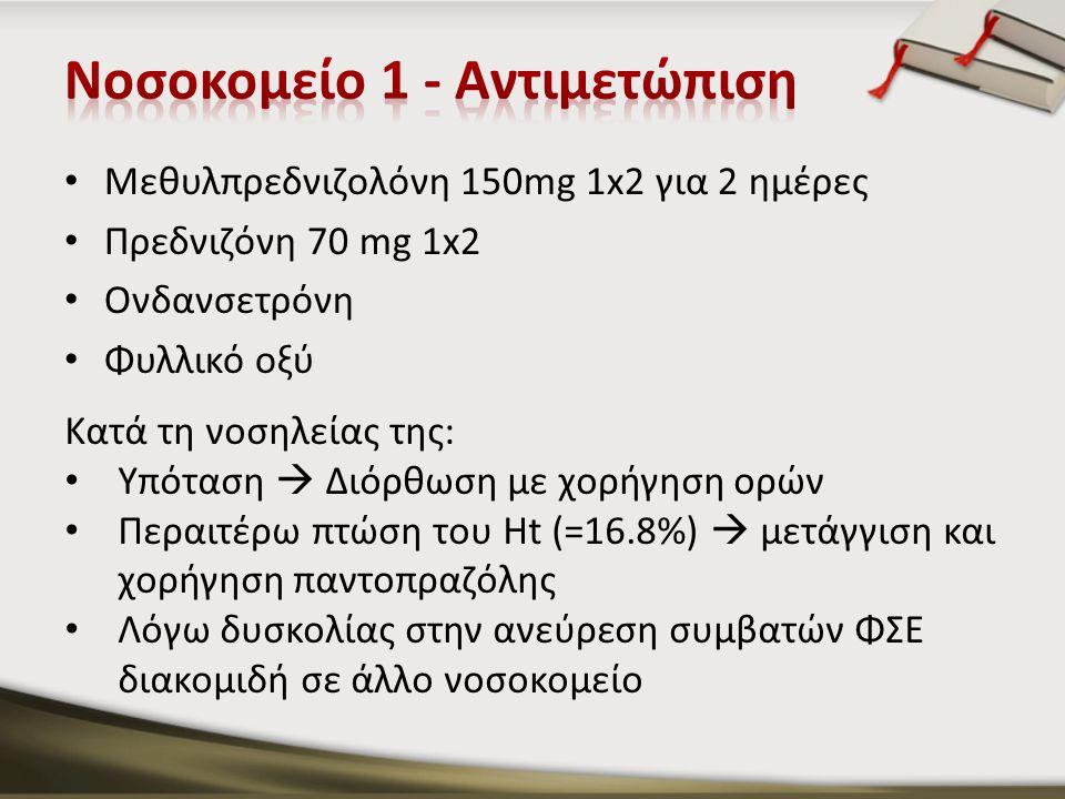 Μεθυλπρεδνιζολόνη 150mg 1x2 για 2 ημέρες Πρεδνιζόνη 70 mg 1x2 Ονδανσετρόνη Φυλλικό οξύ Κατά τη νοσηλείας της: Υπόταση  Διόρθωση με χορήγηση ορών Περαιτέρω πτώση του Ht (=16.8%)  μετάγγιση και χορήγηση παντοπραζόλης Λόγω δυσκολίας στην ανεύρεση συμβατών ΦΣΕ διακομιδή σε άλλο νοσοκομείο