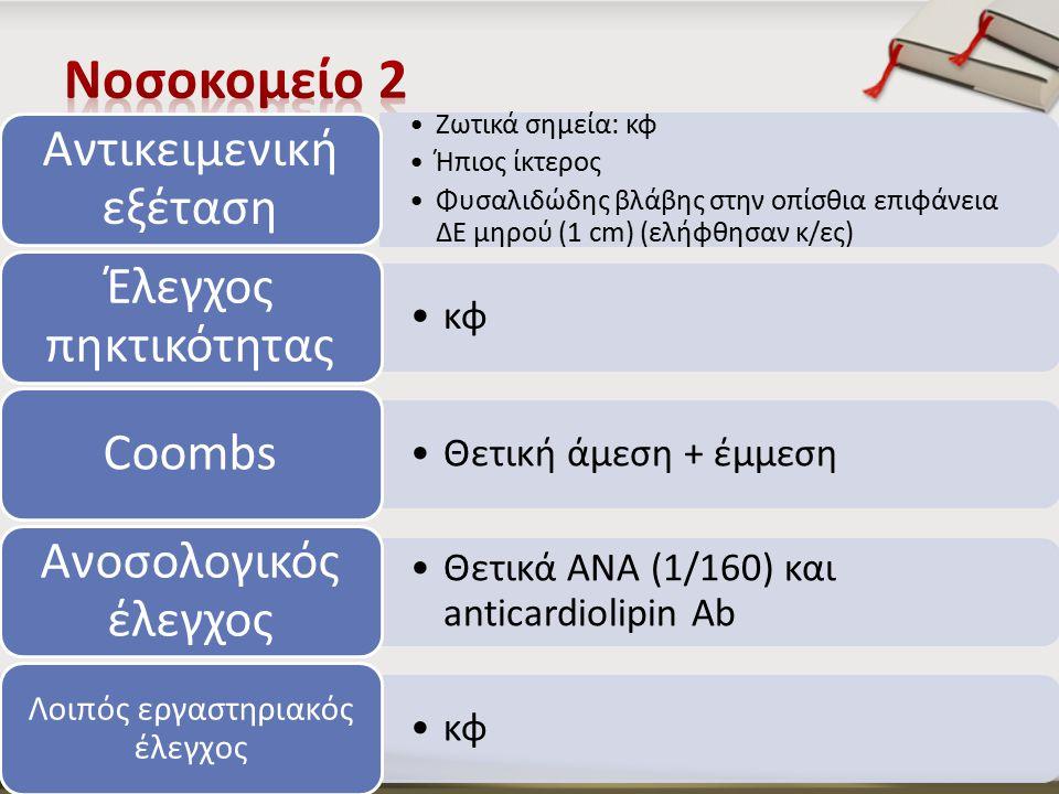 Ζωτικά σημεία: κφ Ήπιος ίκτερος Φυσαλιδώδης βλάβης στην οπίσθια επιφάνεια ΔΕ μηρού (1 cm) (ελήφθησαν κ/ες) Αντικειμενική εξέταση κφ Έλεγχος πηκτικότητας Θετική άμεση + έμμεση Coombs Θετικά ΑΝΑ (1/160) και anticardiolipin Ab Ανοσολογικός έλεγχος κφ Λοιπός εργαστηριακός έλεγχος
