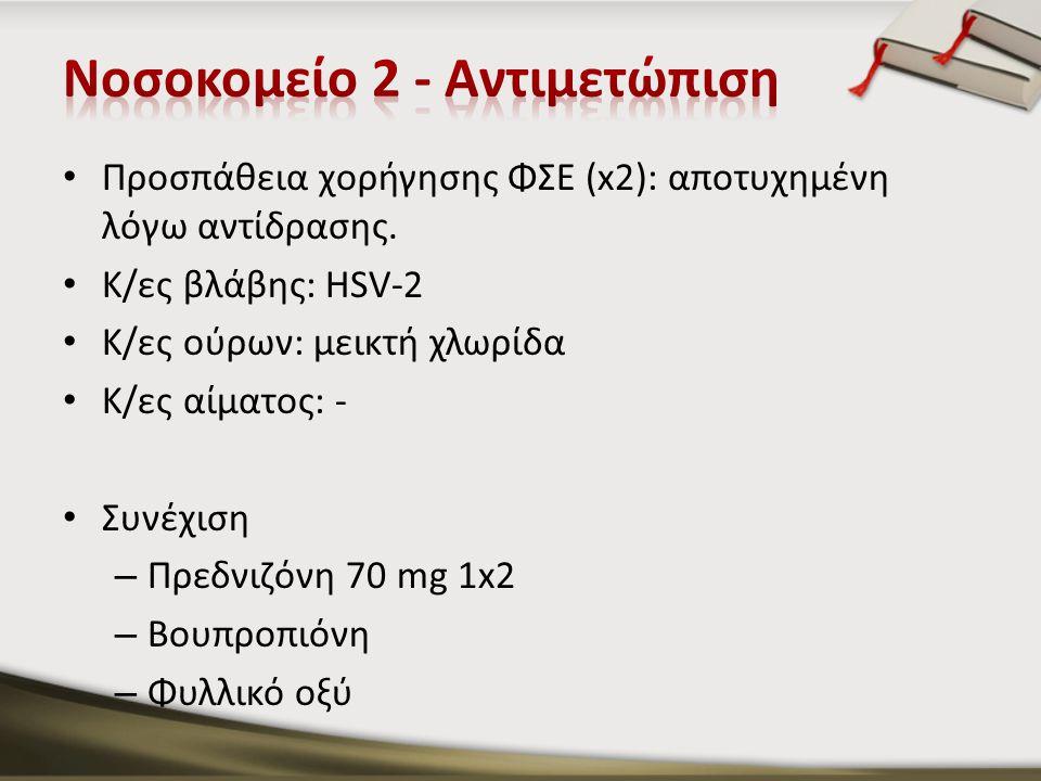 Προσπάθεια χορήγησης ΦΣΕ (x2): αποτυχημένη λόγω αντίδρασης. Κ/ες βλάβης: HSV-2 K/ες ούρων: μεικτή χλωρίδα Κ/ες αίματος: - Συνέχιση – Πρεδνιζόνη 70 mg