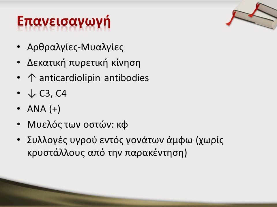 Αρθραλγίες-Μυαλγίες Δεκατική πυρετική κίνηση ↑ anticardiolipin antibodies ↓ C3, C4 ANA (+) Μυελός των οστών: κφ Συλλογές υγρού εντός γονάτων άμφω (χωρ