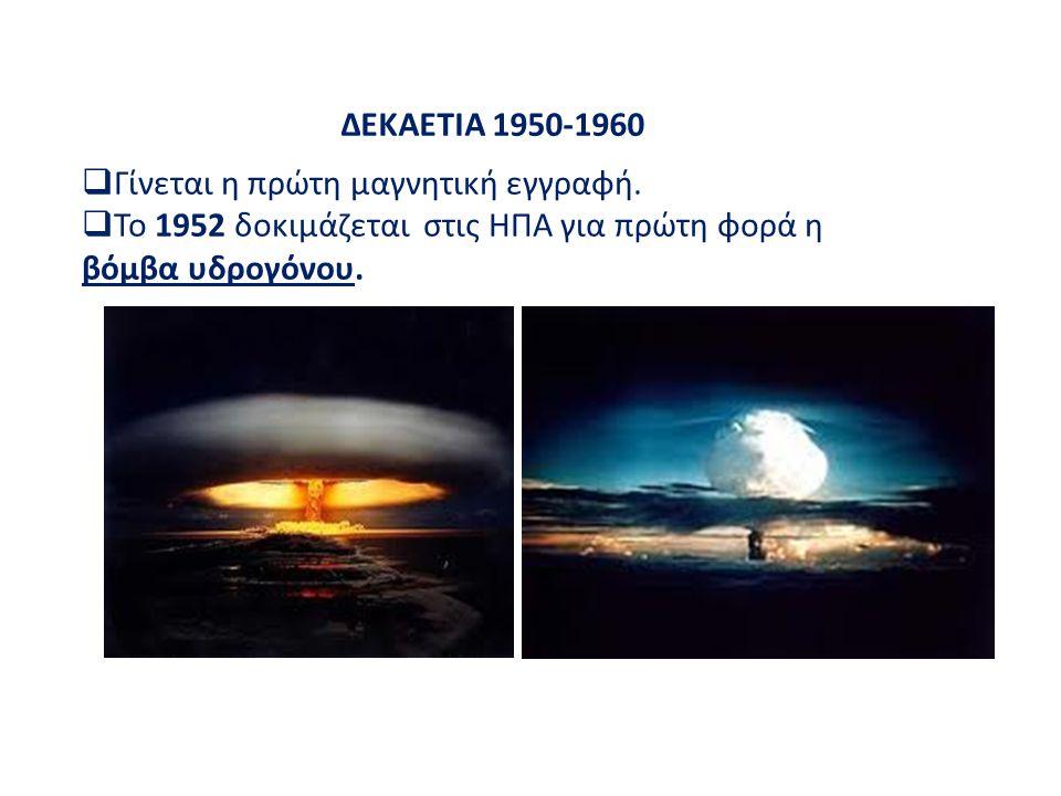 ΔΕΚΑΕΤΙΑ 1950-1960  Γίνεται η πρώτη μαγνητική εγγραφή.  Το 1952 δοκιμάζεται στις ΗΠΑ για πρώτη φορά η βόμβα υδρογόνου.