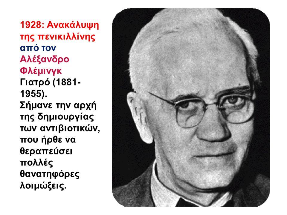 1928: Ανακάλυψη της πενικιλλίνης από τον Αλέξανδρο Φλέμινγκ Γιατρό (1881- 1955). Σήμανε την αρχή της δημιουργίας των αντιβιοτικών, που ήρθε να θεραπεύ