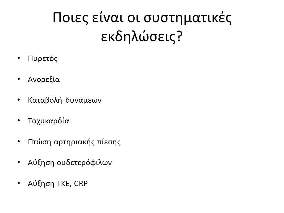 Πυρετός Ανορεξία Kαταβολή δυνάμεων Ταχυκαρδία Πτώση αρτηριακής πίεσης Aύξηση ουδετερόφιλων Αύξηση TKE, CRP Ποιες είναι οι συστηματικές εκδηλώσεις?