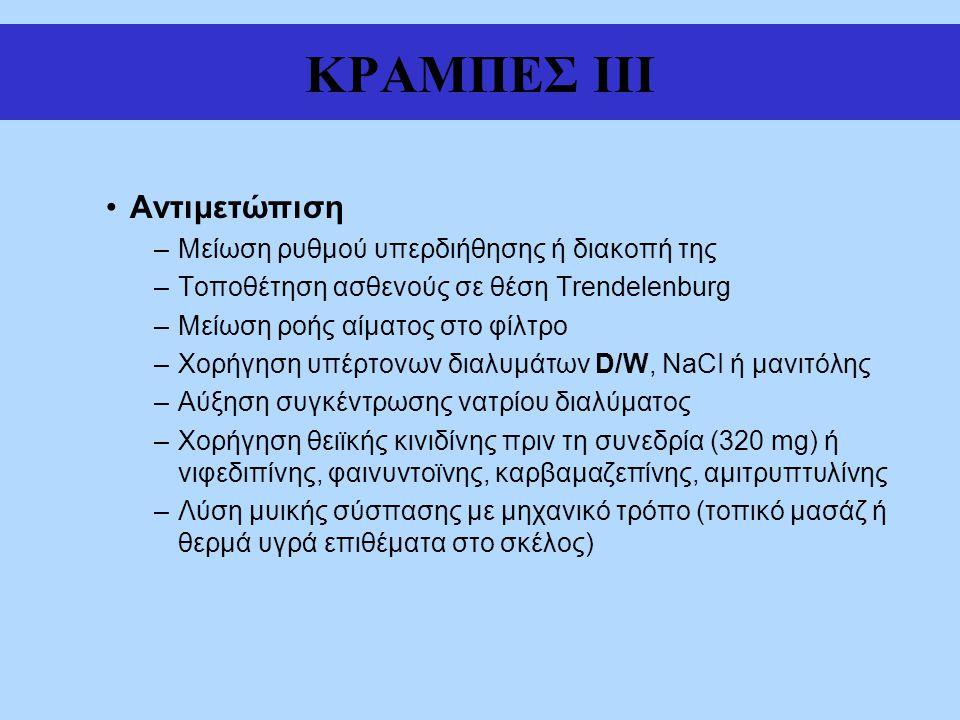ΚΡΑΜΠΕΣ III Αντιμετώπιση –Μείωση ρυθμού υπερδιήθησης ή διακοπή της –Τοποθέτηση ασθενούς σε θέση Trendelenburg –Μείωση ροής αίματος στο φίλτρο –Χορήγηση υπέρτονων διαλυμάτων D/W, NaCI ή μανιτόλης –Αύξηση συγκέντρωσης νατρίου διαλύματος –Χορήγηση θειϊκής κινιδίνης πριν τη συνεδρία (320 mg) ή νιφεδιπίνης, φαινυντοϊνης, καρβαμαζεπίνης, αμιτρυπτυλίνης –Λύση μυικής σύσπασης με μηχανικό τρόπο (τοπικό μασάζ ή θερμά υγρά επιθέματα στο σκέλος)