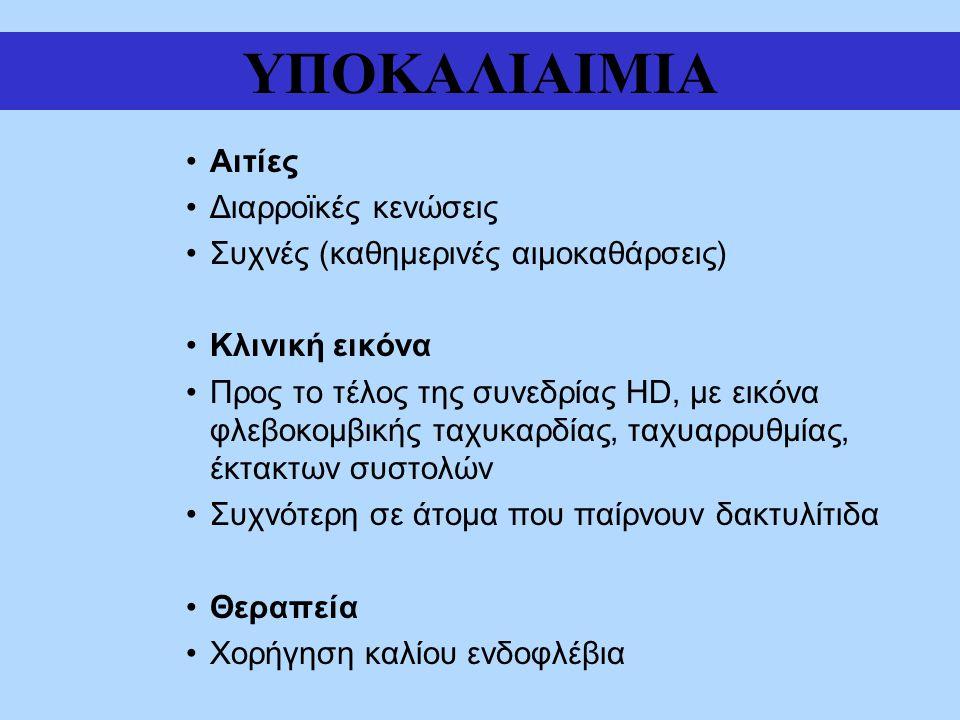 ΥΠΟΚΑΛΙΑΙΜΙΑ Αιτίες Διαρροϊκές κενώσεις Συχνές (καθημερινές αιμοκαθάρσεις) Κλινική εικόνα Προς το τέλος της συνεδρίας HD, με εικόνα φλεβοκομβικής ταχυκαρδίας, ταχυαρρυθμίας, έκτακτων συστολών Συχνότερη σε άτομα που παίρνουν δακτυλίτιδα Θεραπεία Χορήγηση καλίου ενδοφλέβια