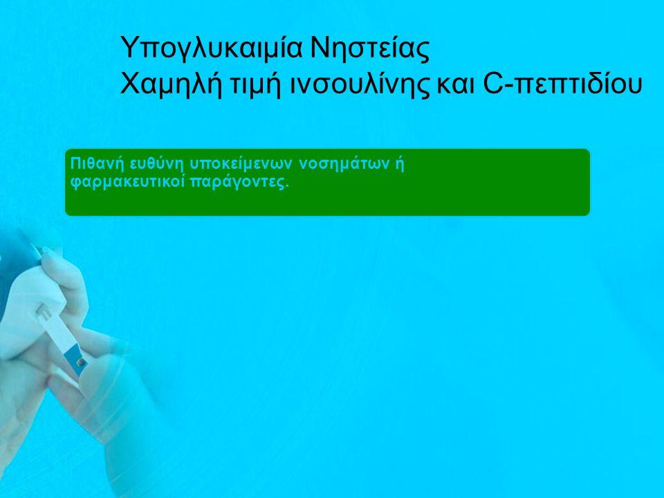 Υπογλυκαιμία Νηστείας Χαμηλή τιμή ινσουλίνης και C-πεπτιδίου Πιθανή ευθύνη υποκείμενων νοσημάτων ή φαρμακευτικοί παράγοντες.