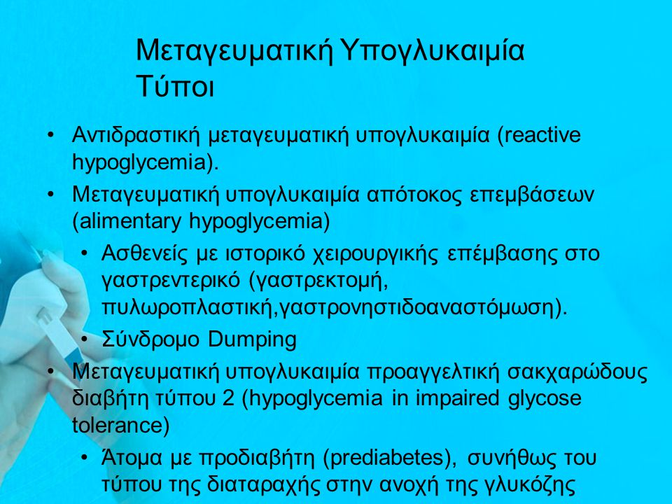 Μεταγευματική Υπογλυκαιμία Τύποι Αντιδραστική μεταγευματική υπογλυκαιμία (reactive hypoglycemia). Μεταγευματική υπογλυκαιμία απότοκος επεμβάσεων (alim