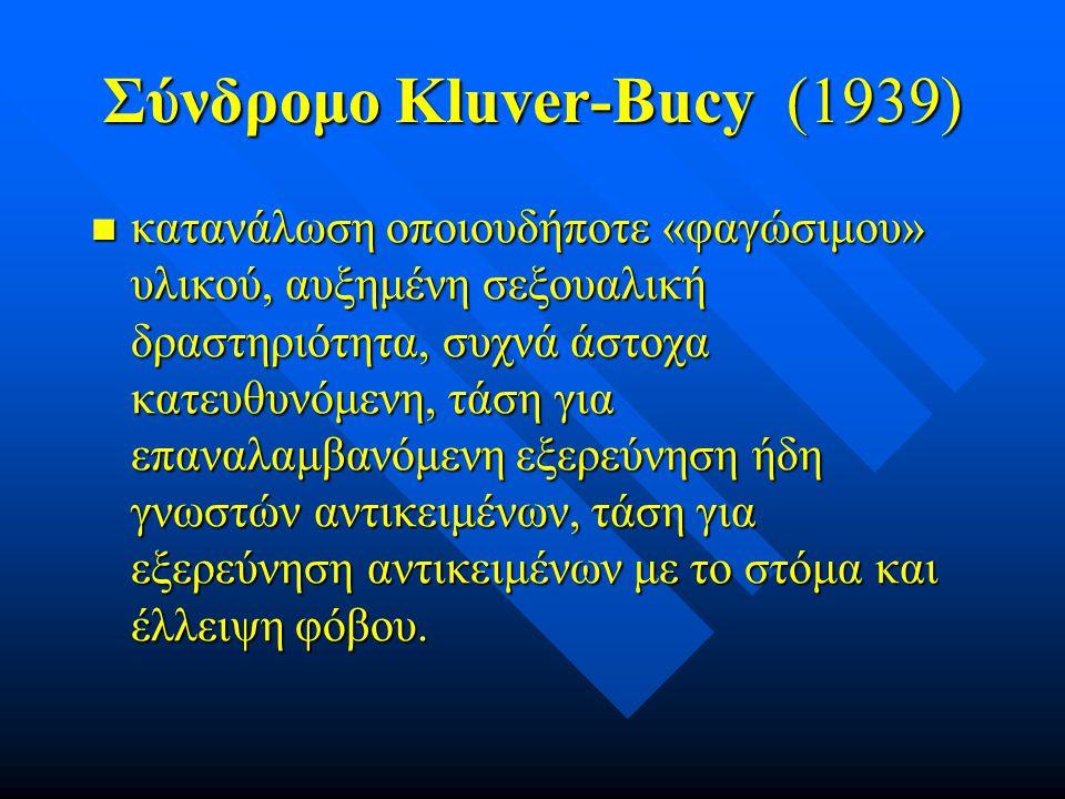 Σύνδρομο Kluver-Bucy (1939) κατανάλωση οποιουδήποτε «φαγώσιμου» υλικού, αυξημένη σεξουαλική δραστηριότητα, συχνά άστοχα κατευθυνόμενη, τάση για επαναλ