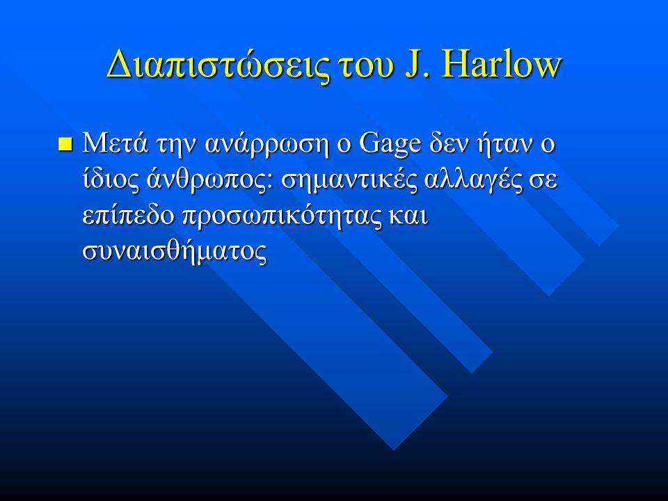 Διαπιστώσεις του J. Harlow Μετά την ανάρρωση ο Gage δεν ήταν ο ίδιος άνθρωπος: σημαντικές αλλαγές σε επίπεδο προσωπικότητας και συναισθήματος Μετά την