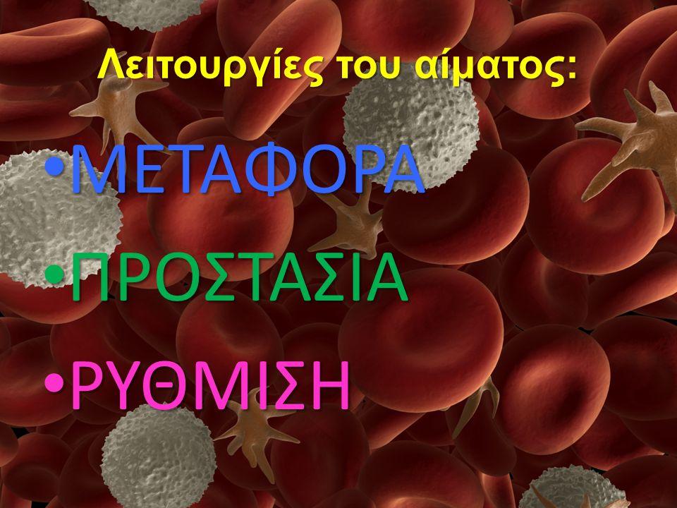 Λειτουργίες του αίματος: ΜΕΤΑΦΟΡΑ ΜΕΤΑΦΟΡΑ ΠΡΟΣΤΑΣΙΑ ΠΡΟΣΤΑΣΙΑ ΡΥΘΜΙΣΗ ΡΥΘΜΙΣΗ