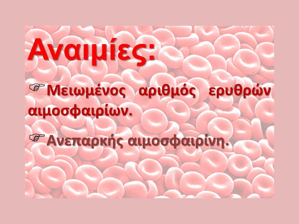 Αναιμίες: Μειωμένος αριθμός ερυθρών αιμοσφαιρίων.  Μειωμένος αριθμός ερυθρών αιμοσφαιρίων. Ανεπαρκής αιμοσφαιρίνη.  Ανεπαρκής αιμοσφαιρίνη.