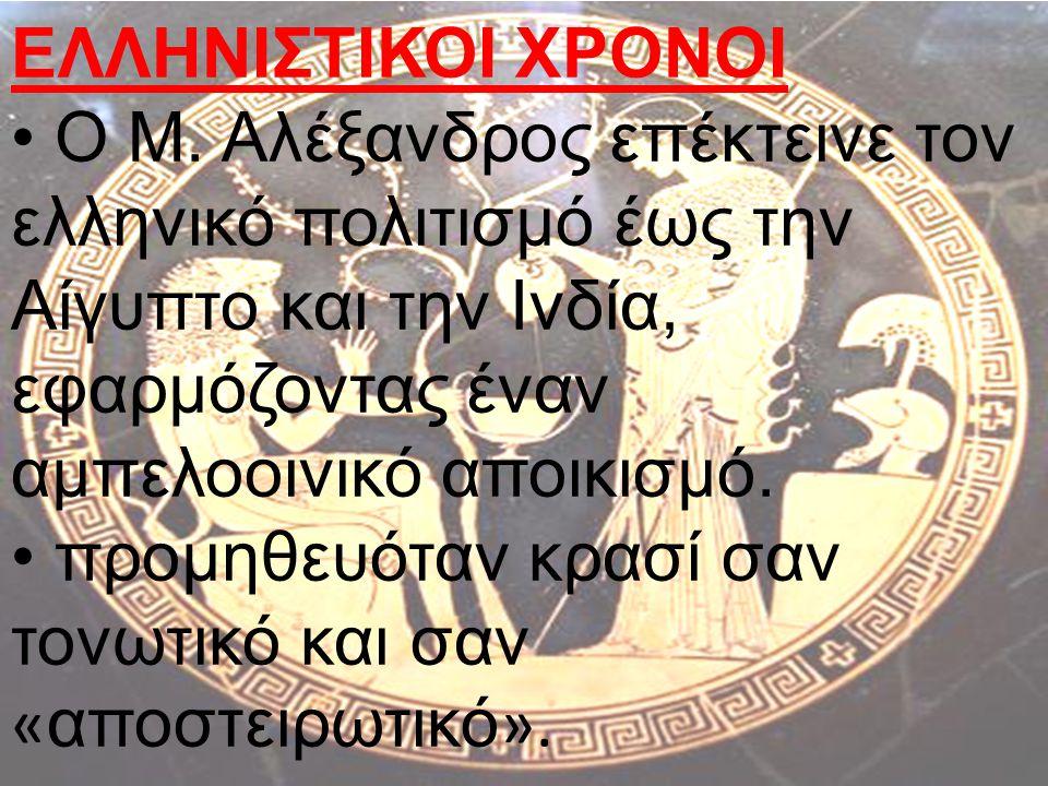 ΕΛΛΗΝΙΣΤΙΚΟΙ ΧΡΟΝΟΙ O Μ. Αλέξανδρος επέκτεινε τον ελληνικό πολιτισμό έως την Αίγυπτο και την Ινδία, εφαρμόζοντας έναν αμπελοοινικό αποικισμό. προμηθευ