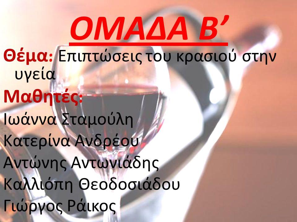 ΟΜΑΔΑ Β' Θέμα : Επιπτώσεις του κρασιού στην υγεία Μαθητές : Ιωάννα Σταμούλη Κατερίνα Ανδρέου Αντώνης Αντωνιάδης Καλλιόπη Θεοδοσιάδου Γιώργος Ράικος