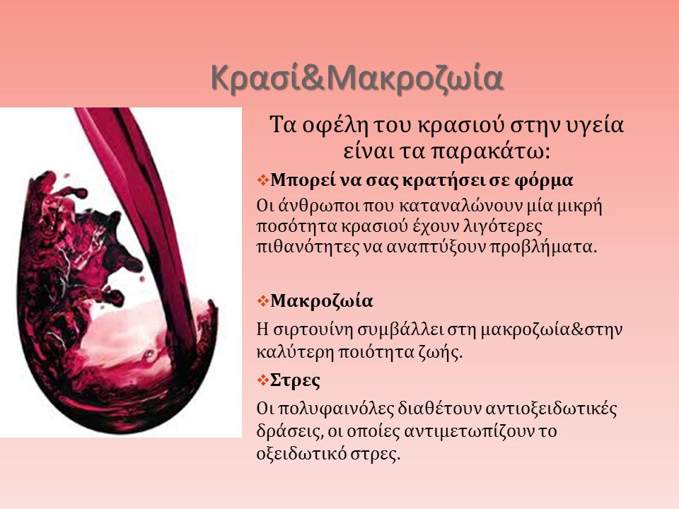 Κρασί & Μακροζωία Τα οφέλη του κρασιού στην υγεία είναι τα παρακάτω :  Μπορεί να σας κρατήσει σε φόρμα Οι άνθρωποι που καταναλώνουν μία μικρή ποσότητα κρασιού έχουν λιγότερες πιθανότητες να αναπτύξουν προβλήματα.