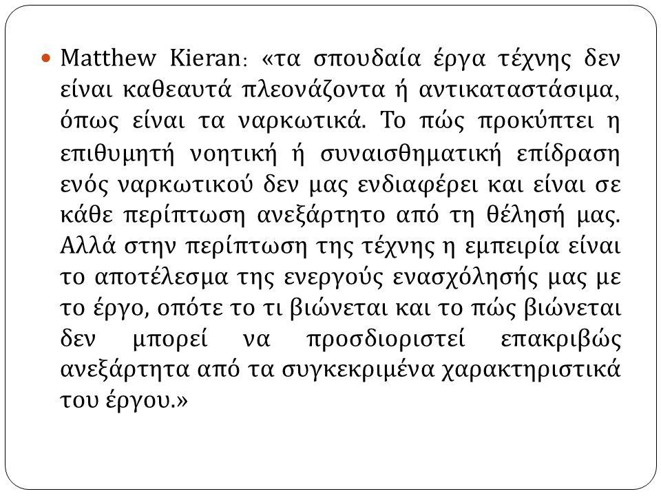Matthew Kieran : « τα σπουδαία έργα τέχνης δεν είναι καθεαυτά πλεονάζοντα ή αντικαταστάσιμα, όπως είναι τα ναρκωτικά. Το πώς προκύπτει η επιθυμητή νοη